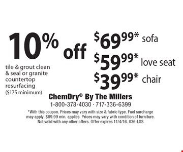 $69.99* sofa. $59.99* love seat. $39.99* chair. 10% off tile & grout clean & seal or granite countertop resurfacing ($175 minimum). *With this coupon. Prices may vary with size & fabric type. Fuel surcharge may apply. $89.99 min. applies. Prices may vary with condition of furniture. Not valid with any other offers. Offer expires 11/4/16. 036-LSS
