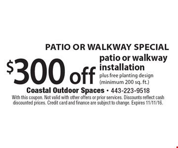 PATIO OR WALKWAY SPECIAL. $300 off patio or walkway installation plus free planting design (minimum 200 sq. ft.). With this coupon. Not valid with other offers or prior services. Discounts reflect cash discounted prices. Credit card and finance are subject to change. Expires 11/11/16.