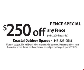 Fence Special – $250 off any fence (min. 200 linear ft.). With this coupon. Not valid with other offers or prior services. Discounts reflect cash discounted prices. Credit card and finance are subject to change. Expires 2/10/17.