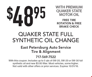 $48.95 QUAKER STATE FULL SYNTHETIC OIL CHANGE WITH PREMIUM QUAKER STATE MOTOR OIL. FREE TIRE ROTATION & FREE BRAKE CHECK. With this coupon. Includes up to 5 qts of 0W-20, 5W-20 or 5W-30 full synthetic oil and new $3.95 filter. Most vehicles, some higher. Not valid with other offers or prior services. Expires 10/31/16.