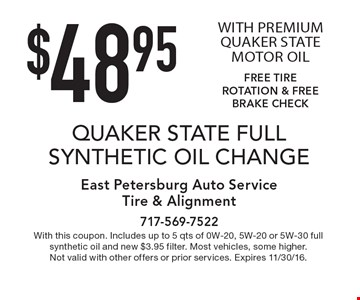 $48.95 QUAKER STATE FULL SYNTHETIC OIL CHANGE WITH PREMIUM QUAKER STATE MOTOR OIL. FREE TIRE ROTATION & FREE BRAKE CHECK. With this coupon. Includes up to 5 qts of 0W-20, 5W-20 or 5W-30 full synthetic oil and new $3.95 filter. Most vehicles, some higher. Not valid with other offers or prior services. Expires 11/30/16.