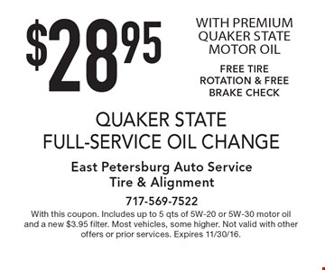 $28.95 QUAKER STATE FULL-SERVICE OIL CHANGE WITH PREMIUM QUAKER STATE MOTOR OIL. FREE TIRE ROTATION & FREE BRAKE CHECK. With this coupon. Includes up to 5 qts of 5W-20 or 5W-30 motor oil and a new $3.95 filter. Most vehicles, some higher. Not valid with other offers or prior services. Expires 11/30/16.