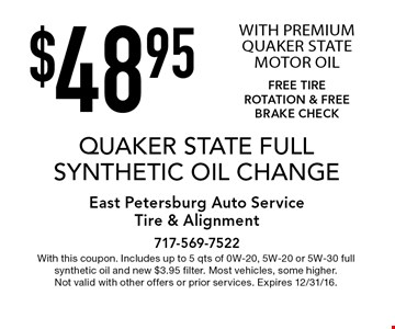 $48.95 QUAKER STATE FULL SYNTHETIC OIL CHANGE WITH PREMIUM QUAKER STATE MOTOR OIL FREE TIRE ROTATION & FREE BRAKE CHECK. With this coupon. Includes up to 5 qts of 0W-20, 5W-20 or 5W-30 full synthetic oil and new $3.95 filter. Most vehicles, some higher. Not valid with other offers or prior services. Expires 12/31/16.