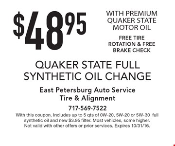 $48.95 QUAKER STATE FULL SYNTHETIC OIL CHANGE WITH PREMIUM QUAKER STATE MOTOR OIL. FREE TIRE ROTATION & FREE BRAKE CHECK. With this coupon. Includes up to 5 qts of 0W-20, 5W-20 or 5W-30full synthetic oil and new $3.95 filter. Most vehicles, some higher. Not valid with other offers or prior services. Expires 10/31/16.