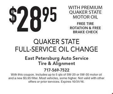 $28.95 QUAKER STATE FULL-SERVICE OIL CHANGE WITH PREMIUM QUAKER STATE MOTOR OIL. FREE TIRE ROTATION & FREE BRAKE CHECK. With this coupon. Includes up to 5 qts of 5W-20 or 5W-30 motor oil and a new $3.95 filter. Most vehicles, some higher. Not valid with other offers or prior services. Expires 10/31/16.