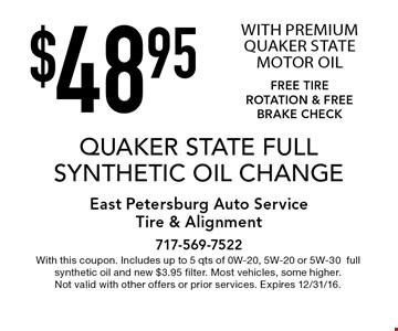 $48.95 QUAKER STATE FULL SYNTHETIC OIL CHANGE WITH PREMIUM QUAKER STATE MOTOR OILFREE TIRE ROTATION & FREE BRAKE CHECK. With this coupon. Includes up to 5 qts of 0W-20, 5W-20 or 5W-30full synthetic oil and new $3.95 filter. Most vehicles, some higher. Not valid with other offers or prior services. Expires 12/31/16.