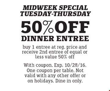 MIDWEEK SPECIAL TUESDAY-THURSDAY 50% OFF DINNER ENTREE buy 1 entree at reg. price and receive 2nd entree of equal or less value 50% off . With coupon. Exp. 10/28/16. One coupon per table. Not valid with any other offer or on holidays. Dine in only.