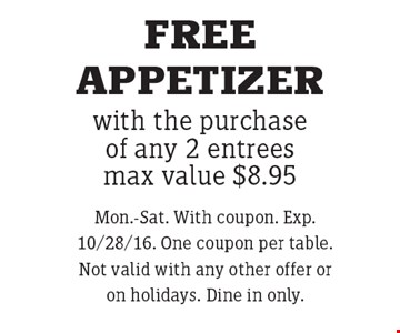 FREE APPETIZER with the purchase of any 2 entreesmax value $8.95. Mon.-Sat. With coupon. Exp. 10/28/16. One coupon per table. Not valid with any other offer or on holidays. Dine in only.