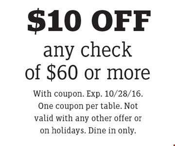 $10 OFF any check of $60 or more. With coupon. Exp. 10/28/16. One coupon per table. Not valid with any other offer or on holidays. Dine in only.