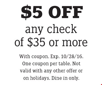 $5 OFF any check of $35 or more. With coupon. Exp. 10/28/16. One coupon per table. Not valid with any other offer or on holidays. Dine in only.