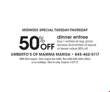 MIDWEEK SPECIAL TUESDAY-THURSDAY 50% Off dinner entree buy 1 entree at reg. price, receive 2nd entree of equal or lesser value 50% off. With this coupon. One coupon per table. Not valid with other offers or on holidays. Dine in only. Expires 1/27/17.
