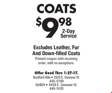 $9.98 COATS. 2-Day Service. Excludes Leather, Fur And Down-filled Coats. Present coupon with incoming order, with no exceptions. Offer Good Thru 1-27-17.