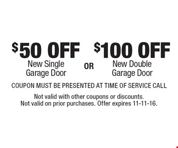 $100 OFF New Double Garage Door OR $50 OFF New Single Garage Door. COUPON MUST BE PRESENTED AT TIME OF SERVICE CALL. Not valid with other coupons or discounts. Not valid on prior purchases. Offer expires 11-11-16.