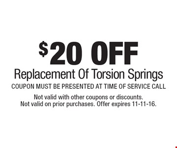 $20 OFF Replacement Of Torsion Springs. COUPON MUST BE PRESENTED AT TIME OF SERVICE CALL. Not valid with other coupons or discounts. Not valid on prior purchases. Offer expires 11-11-16.
