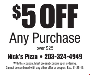 $5 Off Any Purchase over $25. With this coupon. Must present coupon upon ordering. Cannot be combined with any other offer or coupon. Exp. 11-25-16.