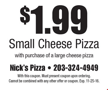 $1.99 Small Cheese Pizza with purchase of a large cheese pizza. With this coupon. Must present coupon upon ordering. Cannot be combined with any other offer or coupon. Exp. 11-25-16.