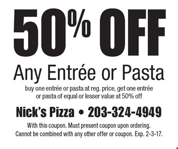 50% Off Any Entree or Pasta. Buy one entree or pasta at reg. price, get one entree or pasta of equal or lesser value at 50% off. With this coupon. Must present coupon upon ordering. Cannot be combined with any other offer or coupon. Exp. 2-3-17.