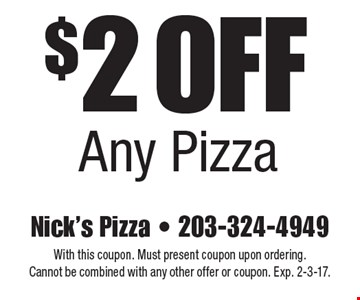 $2 Off Any Pizza. With this coupon. Must present coupon upon ordering. Cannot be combined with any other offer or coupon. Exp. 2-3-17.