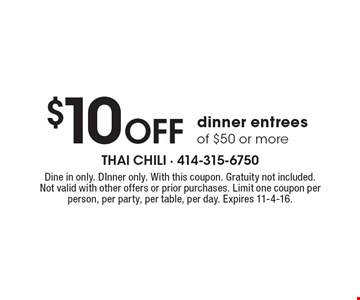 $10 Off dinner entrees of $50 or more. Dine in only. DInner only. With this coupon. Gratuity not included. Not valid with other offers or prior purchases. Limit one coupon per person, per party, per table, per day. Expires 11-4-16.