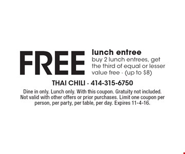 Free lunch entree. Buy 2 lunch entrees, get the third of equal or lesser value free - (up to $8). Dine in only. Lunch only. With this coupon. Gratuity not included. Not valid with other offers or prior purchases. Limit one coupon per person, per party, per table, per day. Expires 11-4-16.