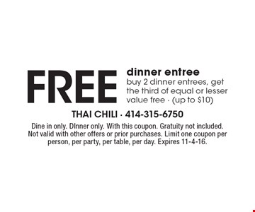 Free dinner entree. Buy 2 dinner entrees, get the third of equal or lesser value free - (up to $10). Dine in only. DInner only. With this coupon. Gratuity not included. Not valid with other offers or prior purchases. Limit one coupon per person, per party, per table, per day. Expires 11-4-16.