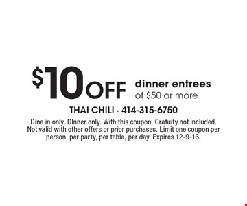 $10 Off dinner entrees of $50 or more. Dine in only. Dinner only. With this coupon. Gratuity not included. Not valid with other offers or prior purchases. Limit one coupon per person, per party, per table, per day. Expires 12-9-16.