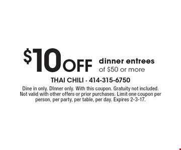 $10 Off dinner entrees of $50 or more. Dine in only. DInner only. With this coupon. Gratuity not included. Not valid with other offers or prior purchases. Limit one coupon per person, per party, per table, per day. Expires 2-3-17.