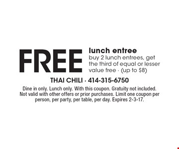 Free lunch entree buy 2 lunch entrees, get the third of equal or lesser value free (up to $8). Dine in only. Lunch only. With this coupon. Gratuity not included. Not valid with other offers or prior purchases. Limit one coupon per person, per party, per table, per day. Expires 2-3-17.