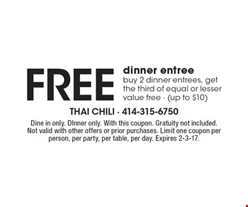 Free dinner entree buy 2 dinner entrees, get the third of equal or lesser value free (up to $10). Dine in only. Dinner only. With this coupon. Gratuity not included. Not valid with other offers or prior purchases. Limit one coupon per person, per party, per table, per day. Expires 2-3-17.