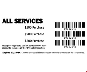 All Services $300 Purchase or $200 Purchase or $100 Purchase. Most passenger cars. Cannot combine with other discounts. Includes 20-Point Vehicle Inspection. Expires 10/28/16. Coupons are not valid in combination with other discounts on the same service.
