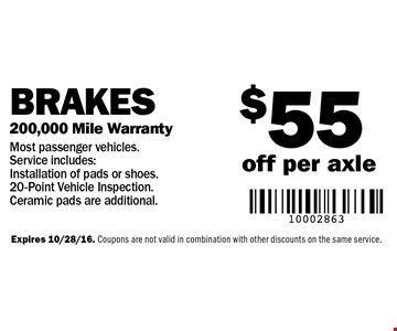 $55 off per axle Brakes 200,000 Mile Warranty Most passenger vehicles. Service includes: Installation of pads or shoes. 20-Point Vehicle Inspection. Ceramic pads are additional. Expires 10/28/16. Coupons are not valid in combination with other discounts on the same service.
