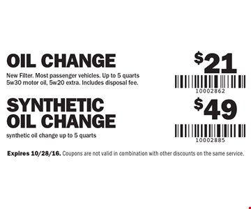 $21 Oil Change New Filter. Most passenger vehicles. Up to 5 quarts5w30 motor oil, 5w20 extra. Includes disposal fee OR $49 SYNTHETIC Oil Change synthetic oil change up to 5 quarts. Expires 10/28/16. Coupons are not valid in combination with other discounts on the same service.