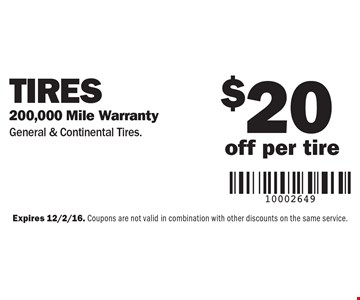 Tires – $20 off per tire, 200,000 mile warranty. General & Continental Tires. Expires 12/2/16. Coupons are not valid in combination with other discounts on the same service.