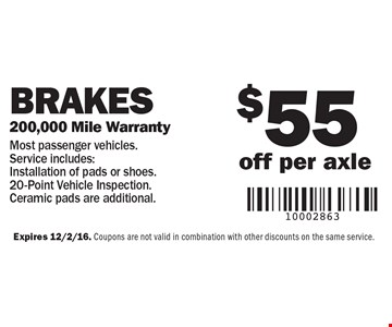 Brakes – $55 off per axle, 200,000 mile warranty. Most passenger vehicles. Service includes: Installation of pads or shoes, 20-Point Vehicle Inspection. Ceramic pads are additional. Expires 12/2/16. Coupons are not valid in combination with other discounts on the same service.