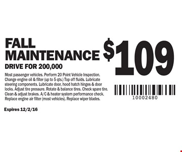 $109 Fall Maintenance – Drive for 200,000. Most passenger vehicles. Perform 20 Point Vehicle Inspection. Change engine oil & filter (up to 5 qts.). Top off fluids. Lubricate steering components. Lubricate door, hood hatch hinges & door locks. Adjust tire pressure. Rotate & balance tires. Check spare tire. Clean & adjust brakes. A/C & heater system performance check. Replace engine air filter (most vehicles). Replace wiper blades. Expires 12/2/16