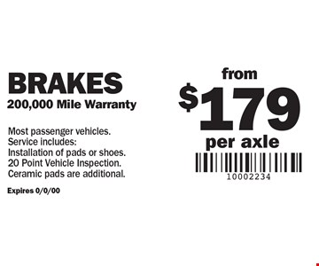from $179 per axle Brakes 200,000 Mile Warranty. Most passenger vehicles. Service includes: Installation of pads or shoes. 20 Point Vehicle Inspection. Ceramic pads are additional.