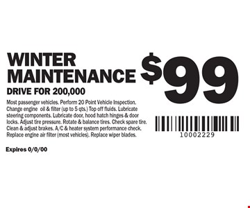 $99 WINTER Maintenance. Drive for 200,000. Most passenger vehicles. Perform 20 Point Vehicle Inspection. Change engine oil & filter (up to 5 qts.) Top off fluids. Lubricate steering components. Lubricate door, hood hatch hinges & door locks. Adjust tire pressure. Rotate & balance tires. Check spare tire. Clean & adjust brakes. A/C & heater system performance check. Replace engine air filter (most vehicles). Replace wiper blades.