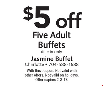 $5 off Five Adult Buffets. Dine in only. With this coupon. Not valid with other offers. Not valid on holidays. Offer expires 2-3-17.