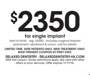 $2350 for single implant. Start to finish - reg. $4200 - includes surgical implant placement, abutment & crown. call for details. LIMITED TIME. New patients only. New treatment only. Must present coupon at first visit. With this coupon. Some restrictions apply. Not valid with other offers or prior services. Offer expires 11/11/16.
