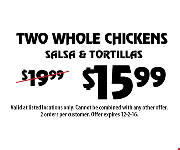 $15.99 TWO WHOLE CHICKENS, Salsa & Tortillas. Valid at listed locations only. Cannot be combined with any other offer. 2 orders per customer. Offer expires 12-2-16.