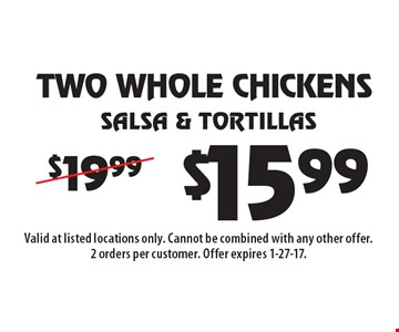 $15.99 Salsa & Tortillas TWO WHOLE CHICKENS. Valid at listed locations only. Cannot be combined with any other offer. 2 orders per customer. Offer expires 1-27-17.