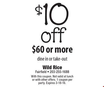 $10 off $60 or more. Dine in or take-out. With this coupon. Not valid at lunch or with other offers. 1 coupon per party. Expires 3-18-16.