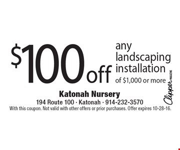 $100 off any landscaping installation of $1,000 or more. With this coupon. Not valid with other offers or prior purchases. Offer expires 10-28-16.