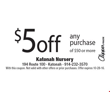 $5 off any purchase of $50 or more. With this coupon. Not valid with other offers or prior purchases. Offer expires 10-28-16.