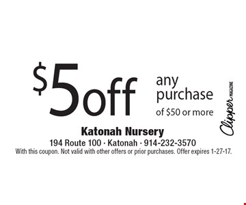 $5 off any purchase of $50 or more. With this coupon. Not valid with other offers or prior purchases. Offer expires 1-27-17.