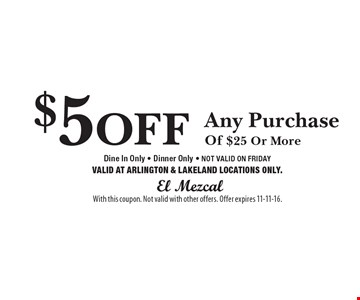 $5 OFF Any Purchase Of $25 Or MoreDine In Only - Dinner Only - NOT VALID ON FRIDAYVALID AT ARLINGTON & LAKELAND LOCATIONS ONLY.. With this coupon. Not valid with other offers. Offer expires 11-11-16.