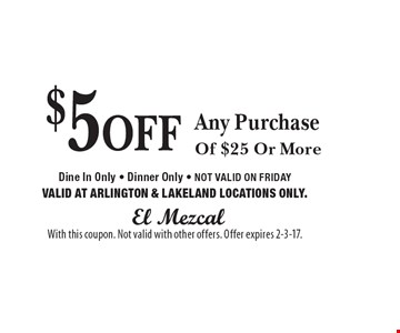 $5 OFF Any Purchase Of $25 Or More Dine In Only - Dinner Only - NOT VALID ON FRIDAY VALID AT ARLINGTON & LAKELAND LOCATIONS ONLY. With this coupon. Not valid with other offers. Offer expires 2-3-17.