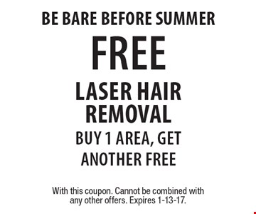 Be bare before summer FREE laser hair removal buy 1 area, get another free. With this coupon. Cannot be combined with any other offers. Expires 1-13-17.