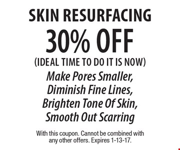 30% off Skin Resurfacing (Ideal time to do it is now) Make Pores Smaller, Diminish Fine Lines, Brighten Tone Of Skin, Smooth Out Scarring. With this coupon. Cannot be combined with any other offers. Expires 1-13-17.
