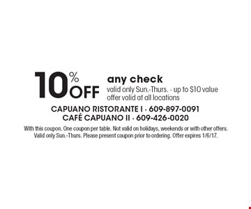 10% Off any check. Valid only Sun.-Thurs. - up to $10 value. Offer valid at all locations. With this coupon. One coupon per table. Not valid on holidays, weekends or with other offers. Valid only Sun.-Thurs. Please present coupon prior to ordering. Offer expires 1/6/17.